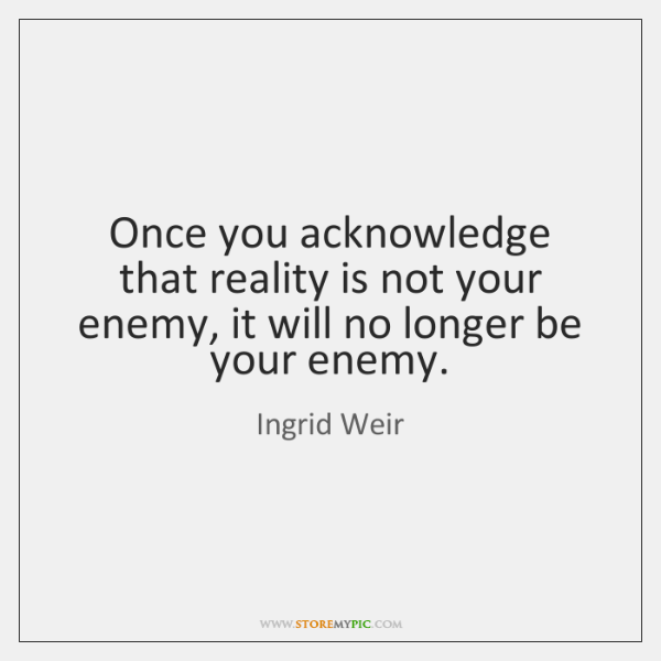 Once you acknowledge that reality is not your enemy, it will no ...