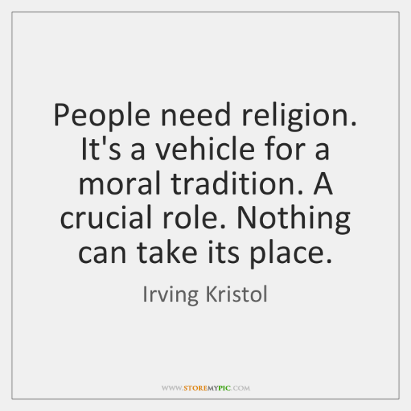 People need religion. It's a vehicle for a moral tradition. A crucial ...