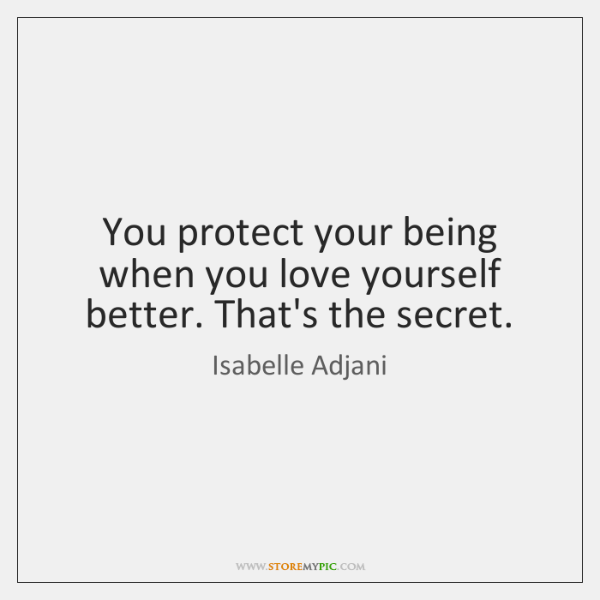 You protect your being when you love yourself better. That's the secret.