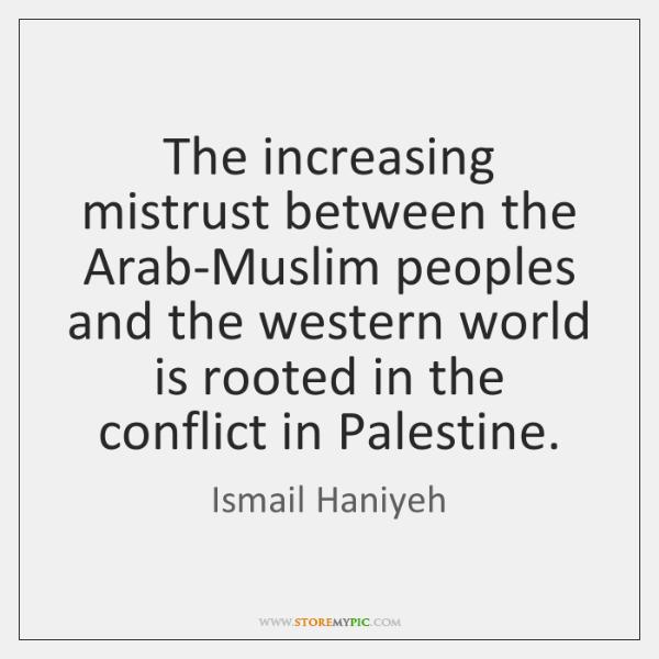 The increasing mistrust between the Arab-Muslim peoples and the western world is ...