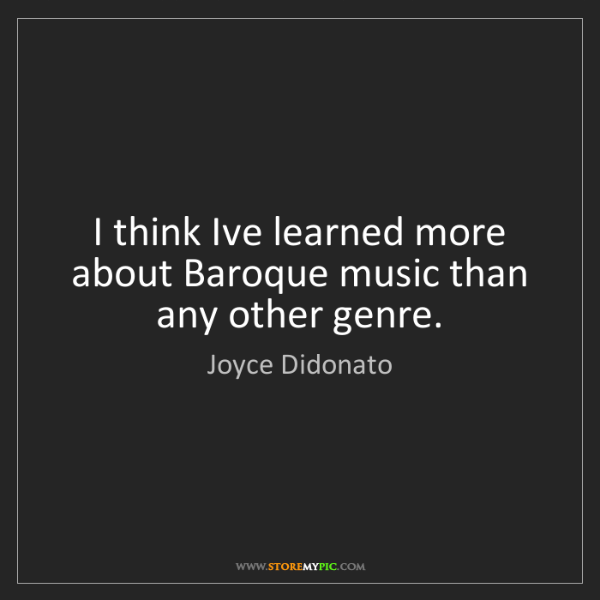 Joyce Didonato: I think Ive learned more about Baroque music than any...