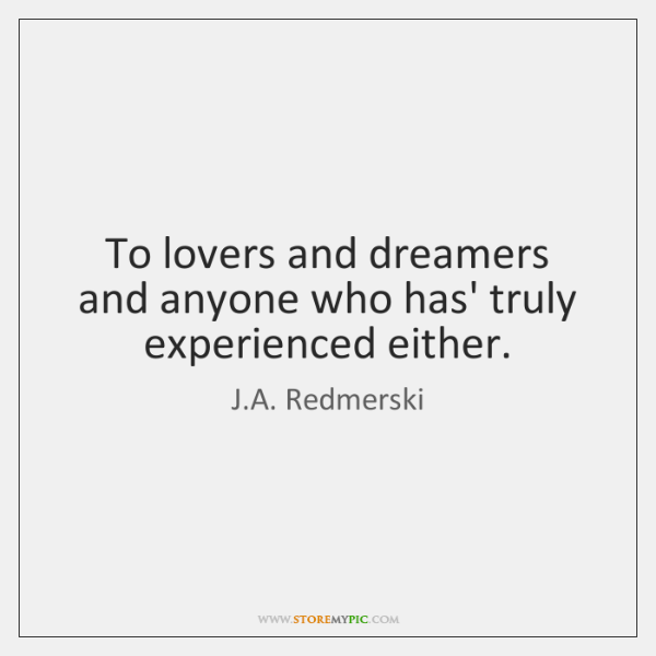 To lovers and dreamers and anyone who has' truly experienced either.