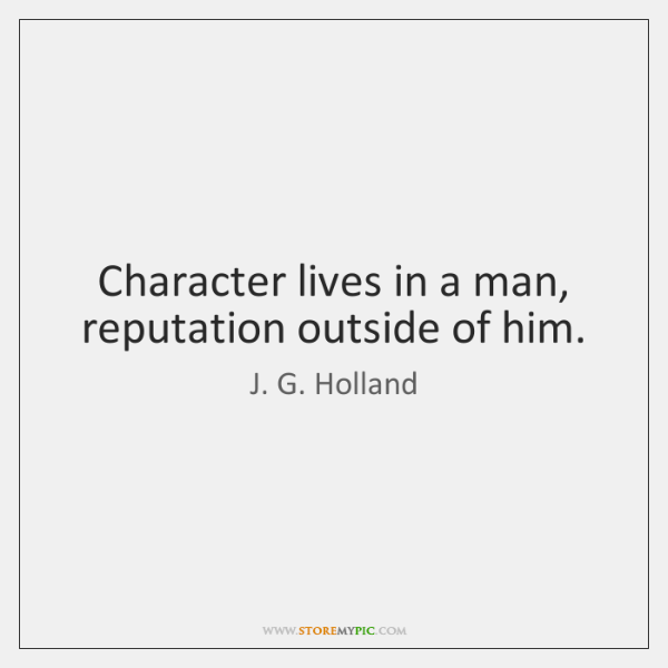 Character lives in a man, reputation outside of him.