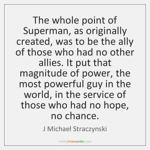 The whole point of Superman, as originally created, was to be the ...