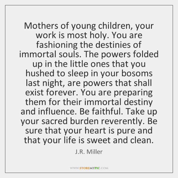 Mothers of young children, your work is most holy. You are fashioning ...