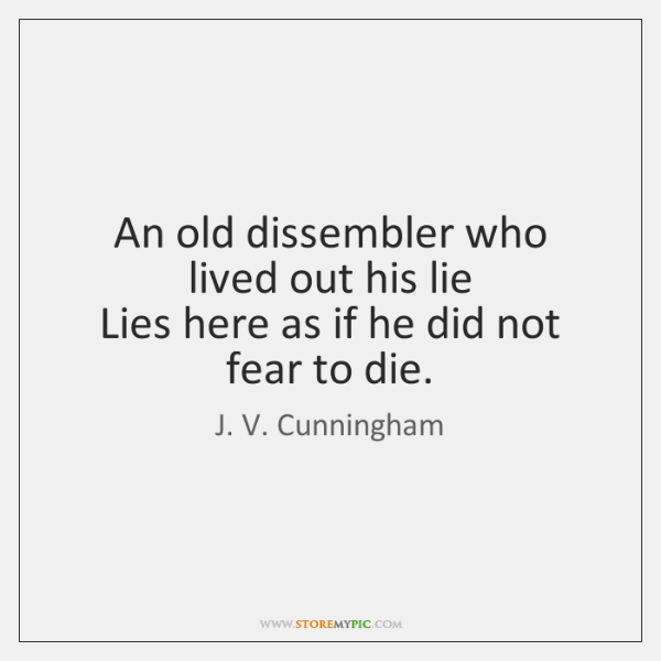 An old dissembler who lived out his lie   Lies here as if ...