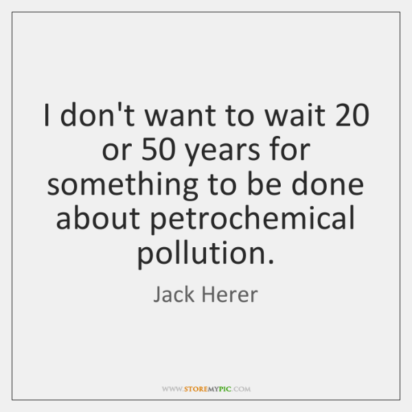 I don't want to wait 20 or 50 years for something to be done ...