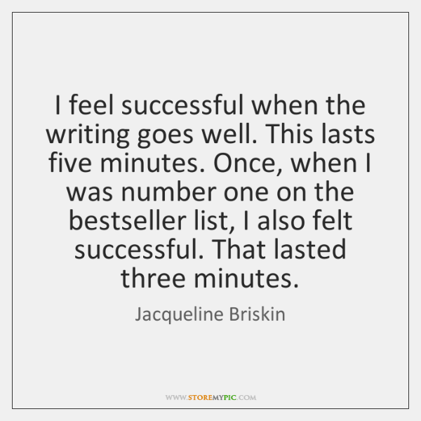 I feel successful when the writing goes well. This lasts five minutes. ...