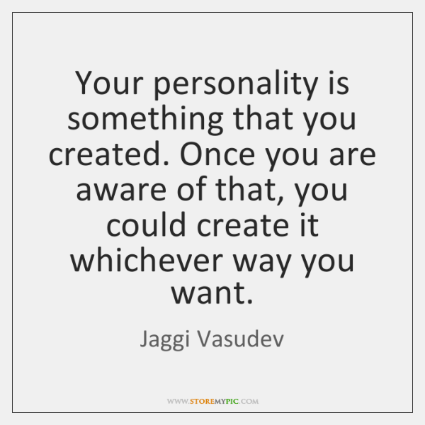 Your personality is something that you created. Once you are aware of ...