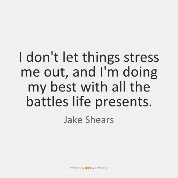 I don't let things stress me out, and I'm doing my best ...