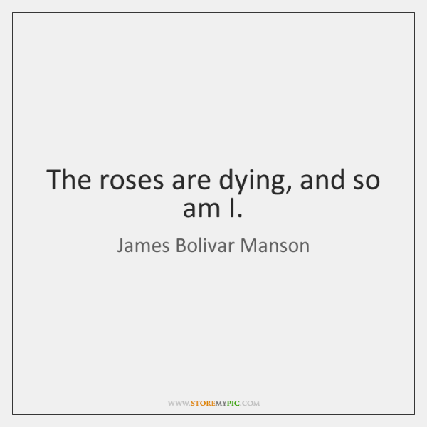 The roses are dying, and so am I.