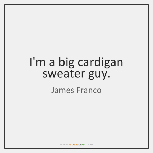 I'm a big cardigan sweater guy.
