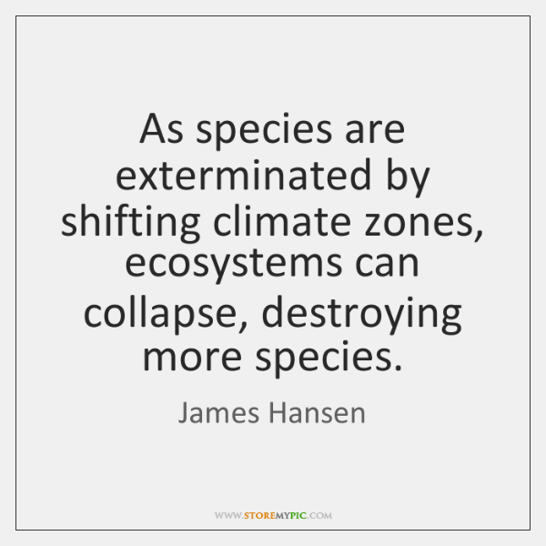 As species are exterminated by shifting climate zones, ecosystems can collapse, destroying ...