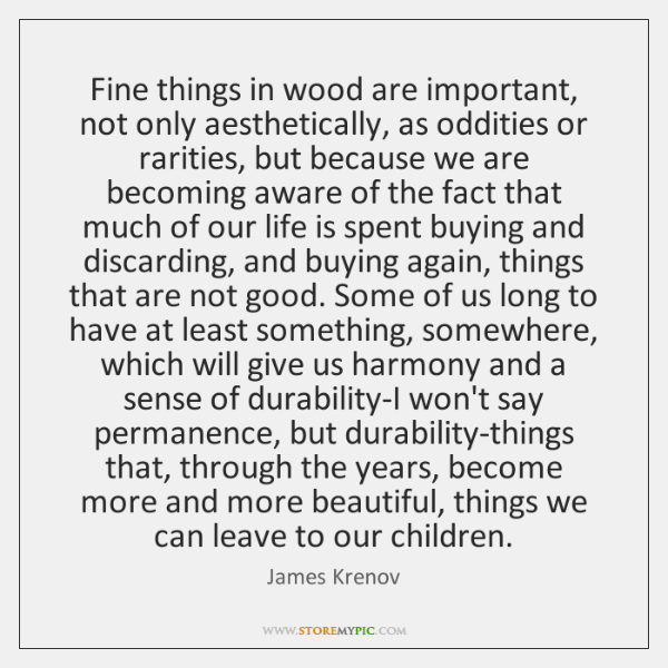 Fine things in wood are important, not only aesthetically, as oddities or ...
