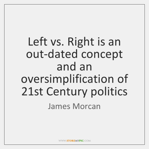 Left vs. Right is an out-dated concept and an oversimplification of 21st ...