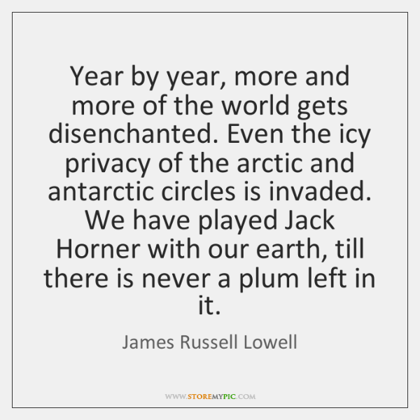 Year by year, more and more of the world gets disenchanted. Even ...