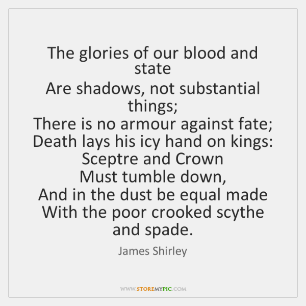 The glories of our blood and state   Are shadows, not substantial things;   ...