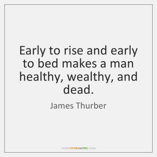 Early to rise and early to bed makes a man healthy, wealthy, ...