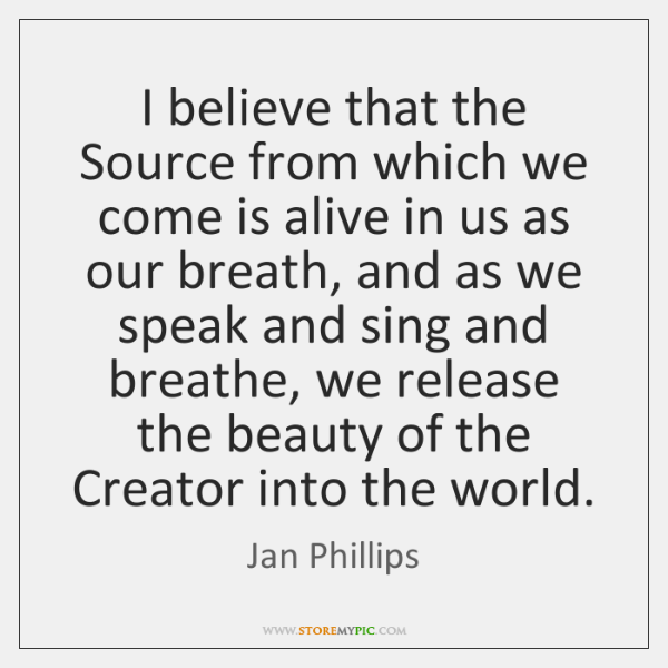 I believe that the Source from which we come is alive in ...