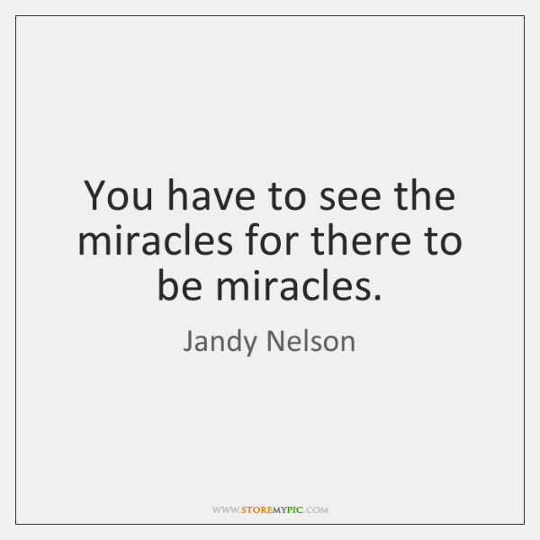 You have to see the miracles for there to be miracles.