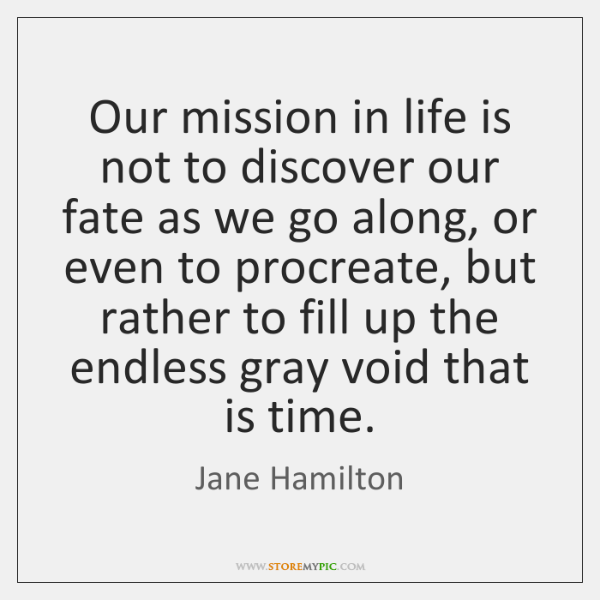 Our mission in life is not to discover our fate as we ...