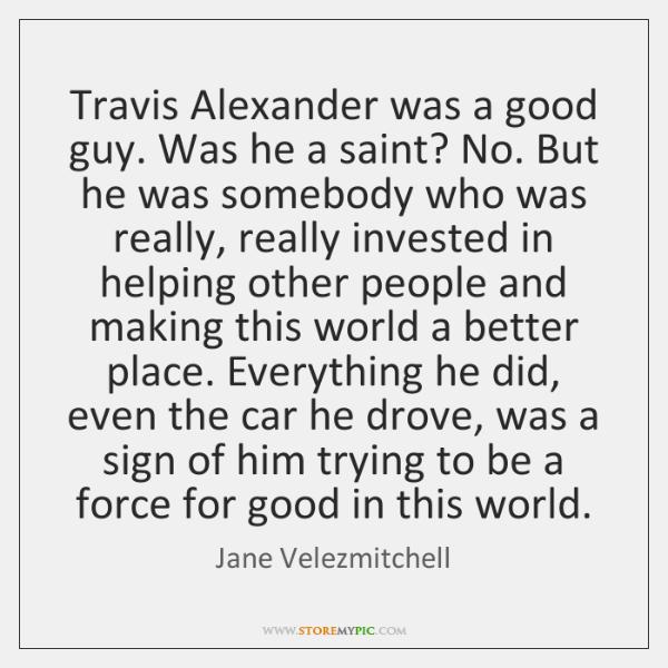 Travis Alexander was a good guy. Was he a saint? No. But ...