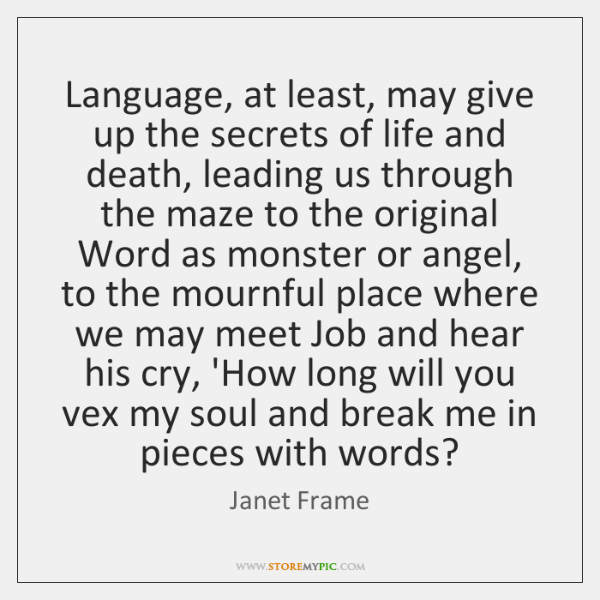Language, at least, may give up the secrets of life and death, ...