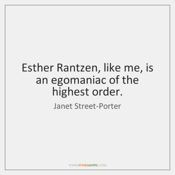 Esther Rantzen, like me, is an egomaniac of the highest order.