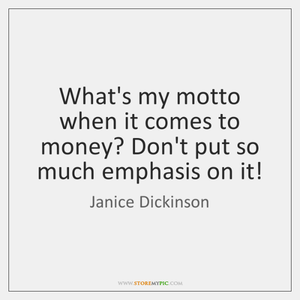 What's my motto when it comes to money? Don't put so much ...