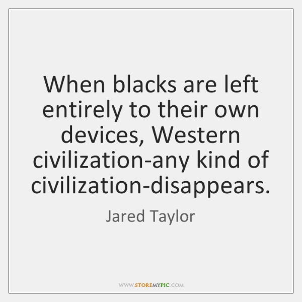 When blacks are left entirely to their own devices, Western civilization-any kind ...