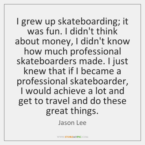 I grew up skateboarding; it was fun. I didn't think about money, ...