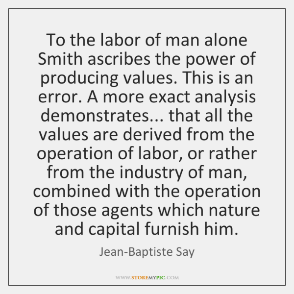 To the labor of man alone Smith ascribes the power of producing ...