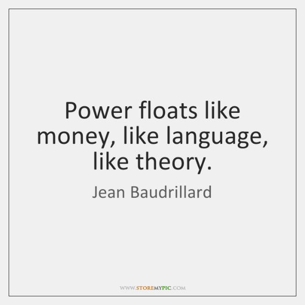Power floats like money, like language, like theory.