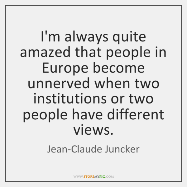 I'm always quite amazed that people in Europe become unnerved when two ...