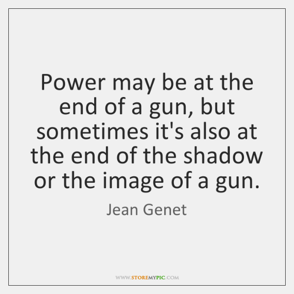 Power may be at the end of a gun, but sometimes it's ...