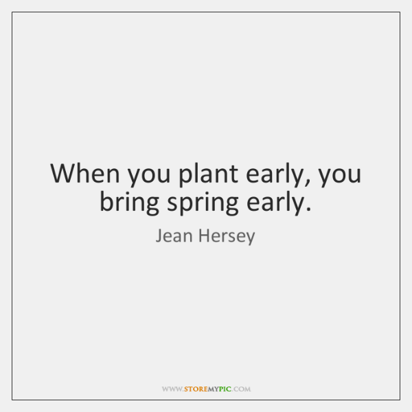 When you plant early, you bring spring early.