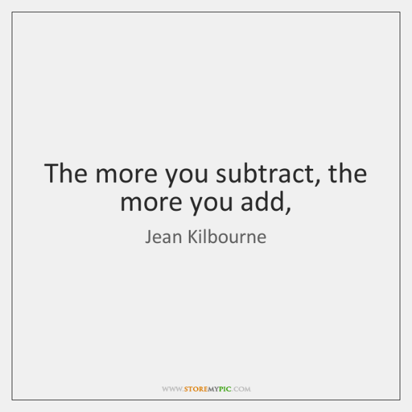 The more you subtract, the more you add,