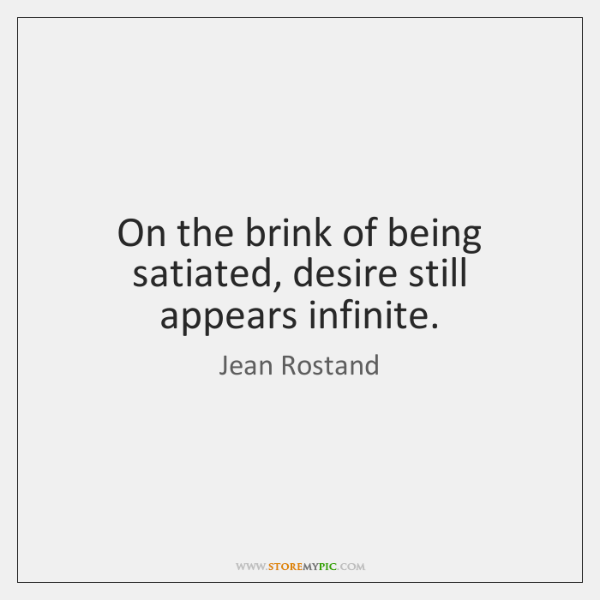 On the brink of being satiated, desire still appears infinite.