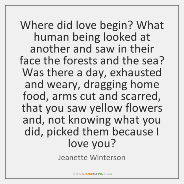 Where did love begin? What human being looked at another and saw ...