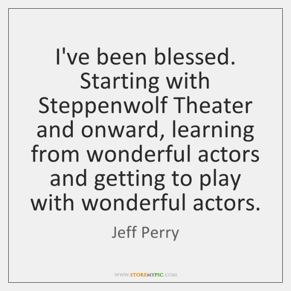 I've been blessed. Starting with Steppenwolf Theater and onward, learning from wonderful ...