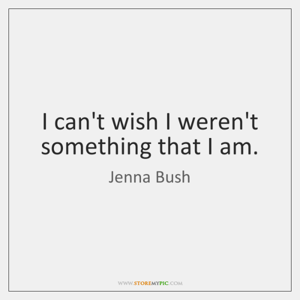 I can't wish I weren't something that I am.