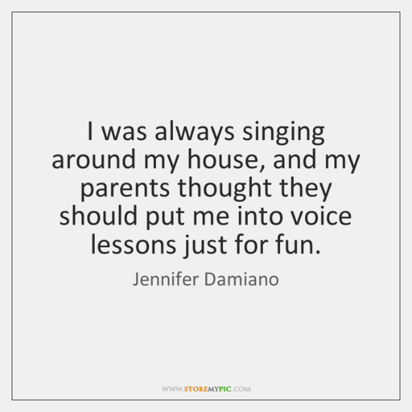 I was always singing around my house, and my parents thought they ...