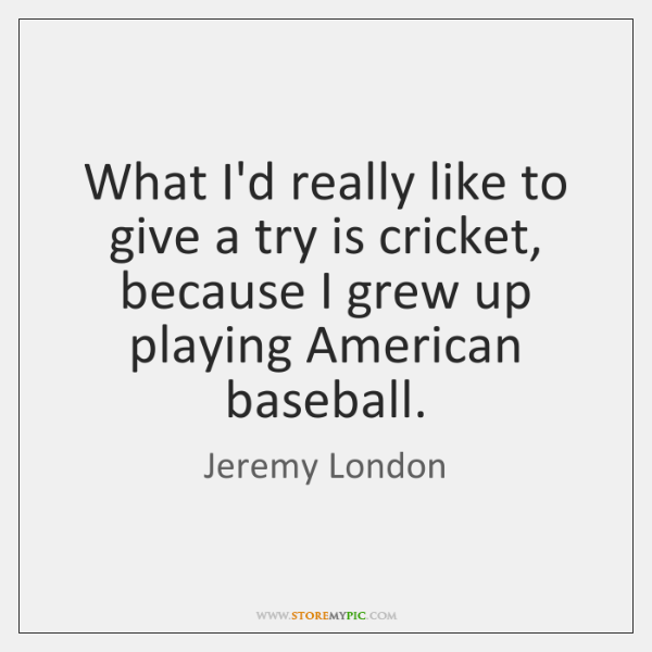 What I'd really like to give a try is cricket, because I ...