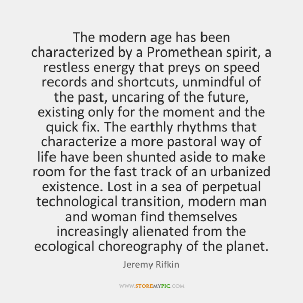 The modern age has been characterized by a Promethean spirit, a restless ...