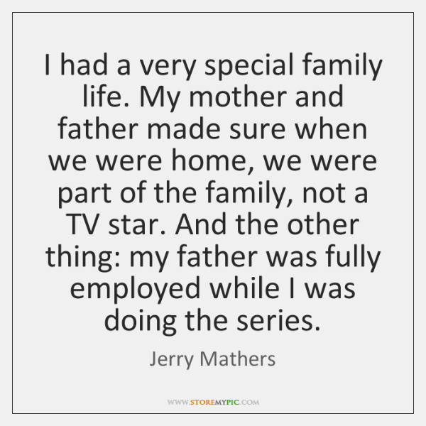 I had a very special family life. My mother and father made ...