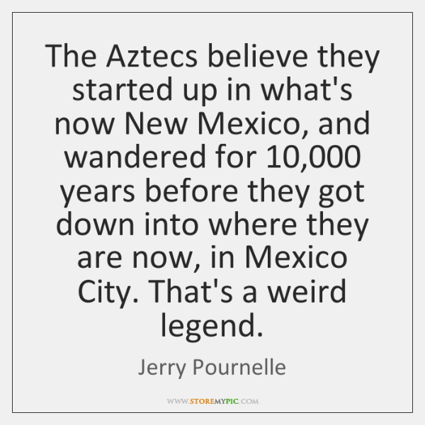 The Aztecs believe they started up in what's now New Mexico, and ...