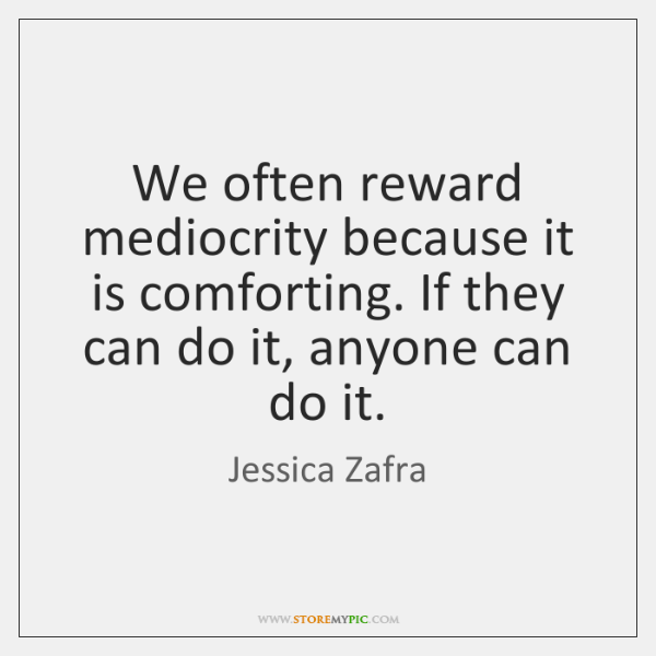 We often reward mediocrity because it is comforting. If they can do ...