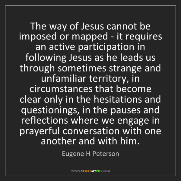Eugene H Peterson: The way of Jesus cannot be imposed or mapped - it requires...