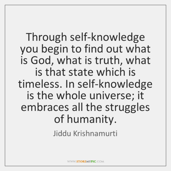Through self-knowledge you begin to find out what is God, what is ...