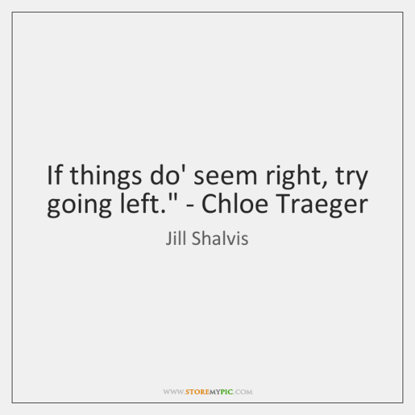 'If things do' seem right, try going left.' - Chloe Traeger